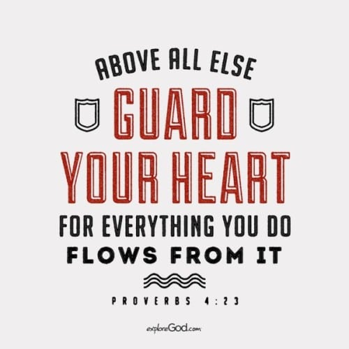 Everything you do, flows from your heart... please guard your heart! Proverbs 4:23