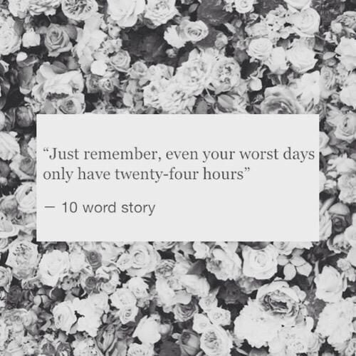 """Just remember, even your worst days only have twenty-four hours."""