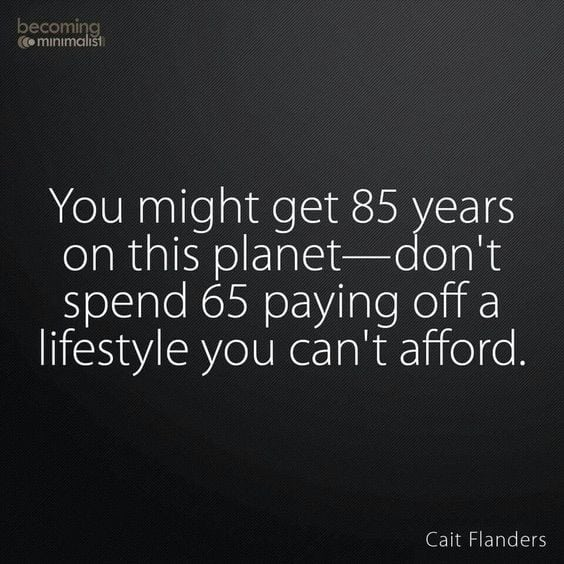 You might get 85 years on this planet, don't spend 65 years paying off a lifestyle you can't afford.