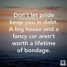 Don't let pride keep you in debt. A big house and a fancy car aren't worth a lifetime of bondage!
