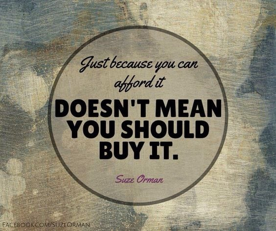 Just because you can afford it, doesn't mean you should buy it!
