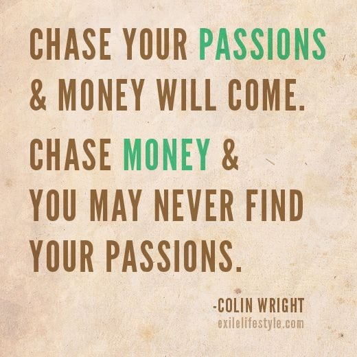 Chase your Passions & Money will come. Chase Money & you may never find your Passions!