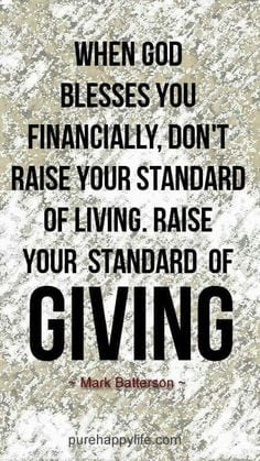 When God blesses you financially, don't raise your standard of living, raise your standard of giving!