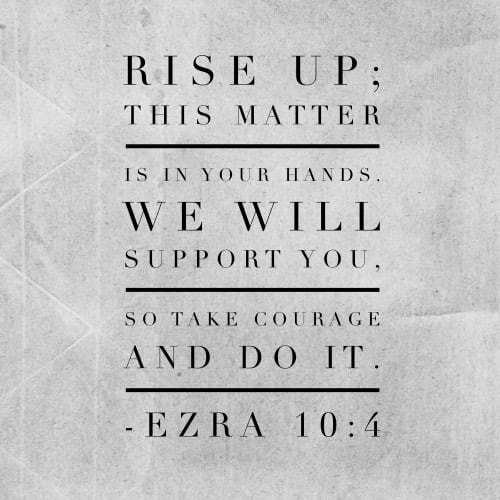Rise up; this matter is in your hands. We will support you, so take courage and do it. -Ezra 10:4