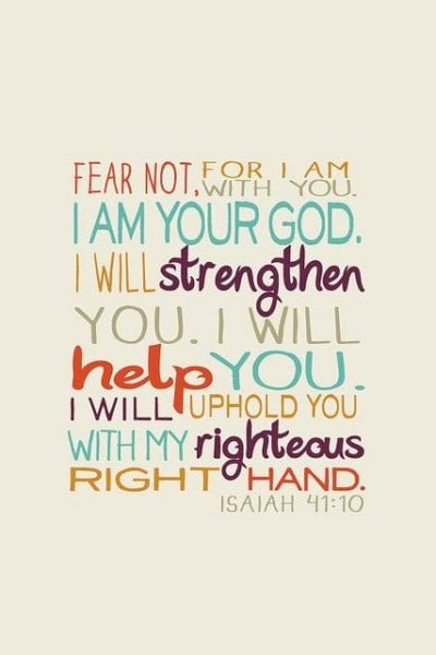 Isaiah 41:10 ESV Fear not, for I am with you; be not dismayed, for I am your God; I will strengthen you, I will help you, I will uphold you with my righteous right hand.