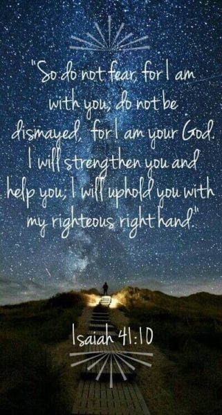 Fear not, for I am with you; Be not dismayed, for I am your God. I will strengthen you, Yes, I will help you, I will uphold you with My righteous right hand.'