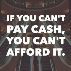 If you can't pay cash, you can't afford it!