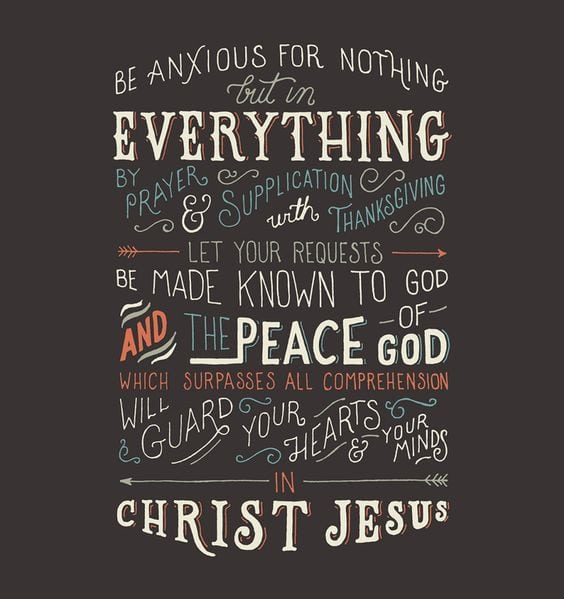 Philippians 4:6-7 Do not be anxious about anything, but in everything by prayer and supplication with thanksgiving let your requests be made known to God. And the peace of God, which surpasses all understanding, will guard your hearts and your minds in Christ Jesus.