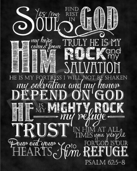 My soul, wait silently for God alone, For my expectation is from Him. 6 He only is my rock and my salvation; He is my defense; I shall not be moved. In God is my salvation and my glory; The rock of my strength, And my refuge, is in God. Trust in Him at all times, you people; Pour out your heart before Him; God is a refuge for us.