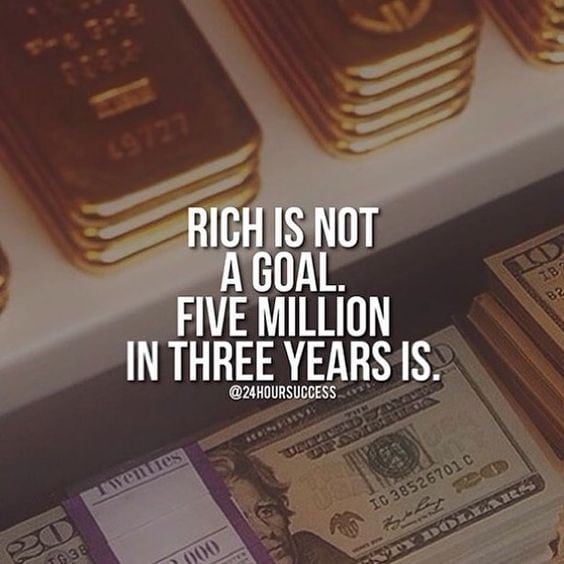 Rich is not a goal. Five Million in three years is!