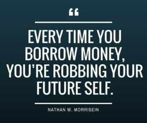Every time you borrow mone, you're robbing your future self!