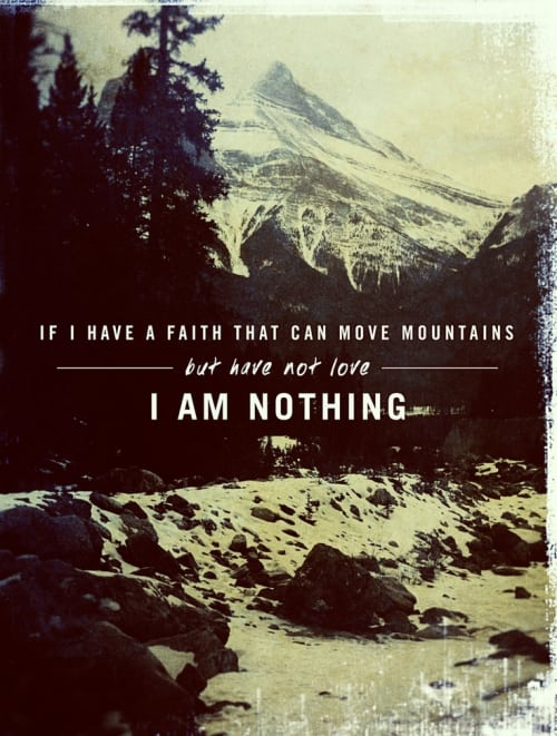"""Having faith... you must have love also. """"If I have Faith that can move mountains, but have not love... I am nothing."""""""