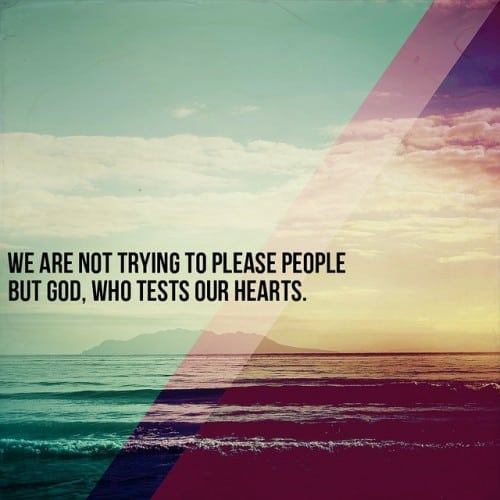 Reminder: We are not trying to please people but God, who tests our Hearts.