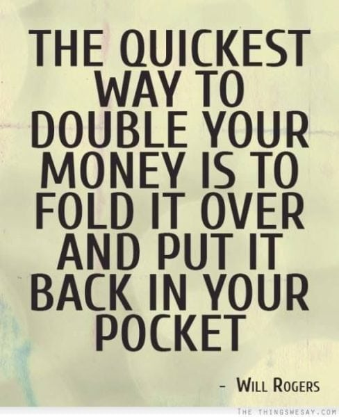 """The quickest way to double your money is to fold it over and put it back in your pocket."""