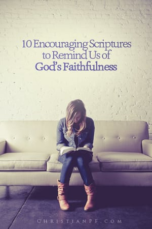 10 Encouraging Scriptures to Remind Us of God's Faithfulness...Everyone needs a bit of encouragement from time to time. Thankfully we have the Bible as our ultimate source of encouragement! Check out these 10 bible verses and be encouraged about how faithful our God is!