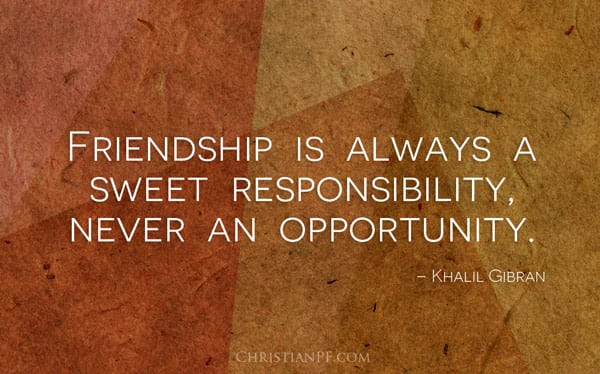Friendship is a sweet responsibility...