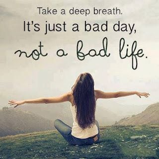 """Take a deep breath. It's just a bad day, not a bad life."""
