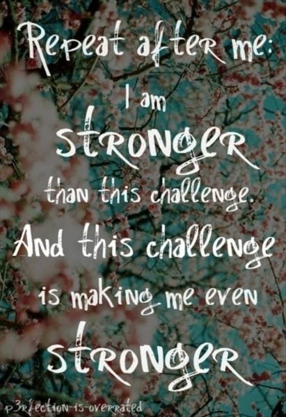 """""""Repeat after me... I am stronger than this challenge. And this challenge is making me even stronger."""""""